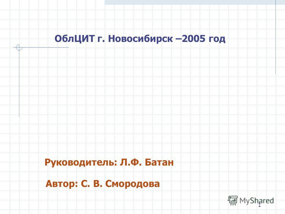 1 ОблЦИТ г. Новосибирск –2005 год Руководитель: Л.Ф. Батан Автор: С. В. Смородова