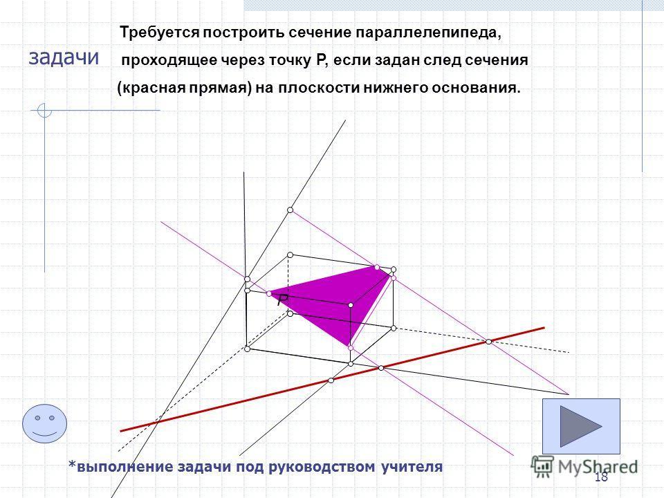 18 P Требуется построить сечение параллелепипеда, проходящее через точку P, если задан след сечения (красная прямая) на плоскости нижнего основания. задачи *выполнение задачи под руководством учителя