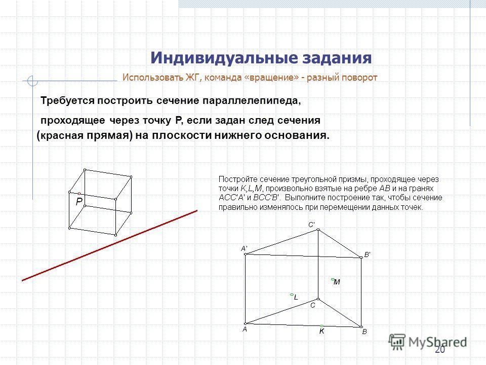 20 Индивидуальные задания Требуется построить сечение параллелепипеда, проходящее через точку P, если задан след сечения ( красная прямая) на плоскости нижнего основания. Использовать ЖГ, команда «вращение» - разный поворот