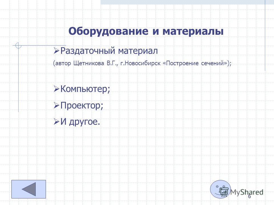 6 Оборудование и материалы Раздаточный материал (автор Щетникова В.Г., г.Новосибирск «Построение сечений»); Компьютер; Проектор; И другое.