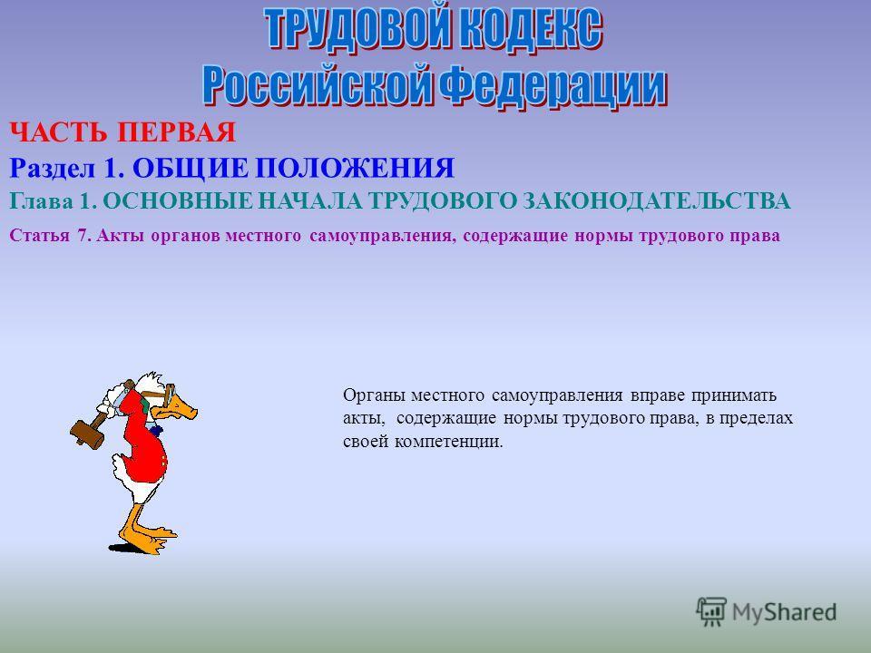 Статья 7. Акты органов местного самоуправления, содержащие нормы трудового права Органы местного самоуправления вправе принимать акты, содержащие нормы трудового права, в пределах своей компетенции. ЧАСТЬ ПЕРВАЯ Раздел 1. ОБЩИЕ ПОЛОЖЕНИЯ Глава 1. ОСН
