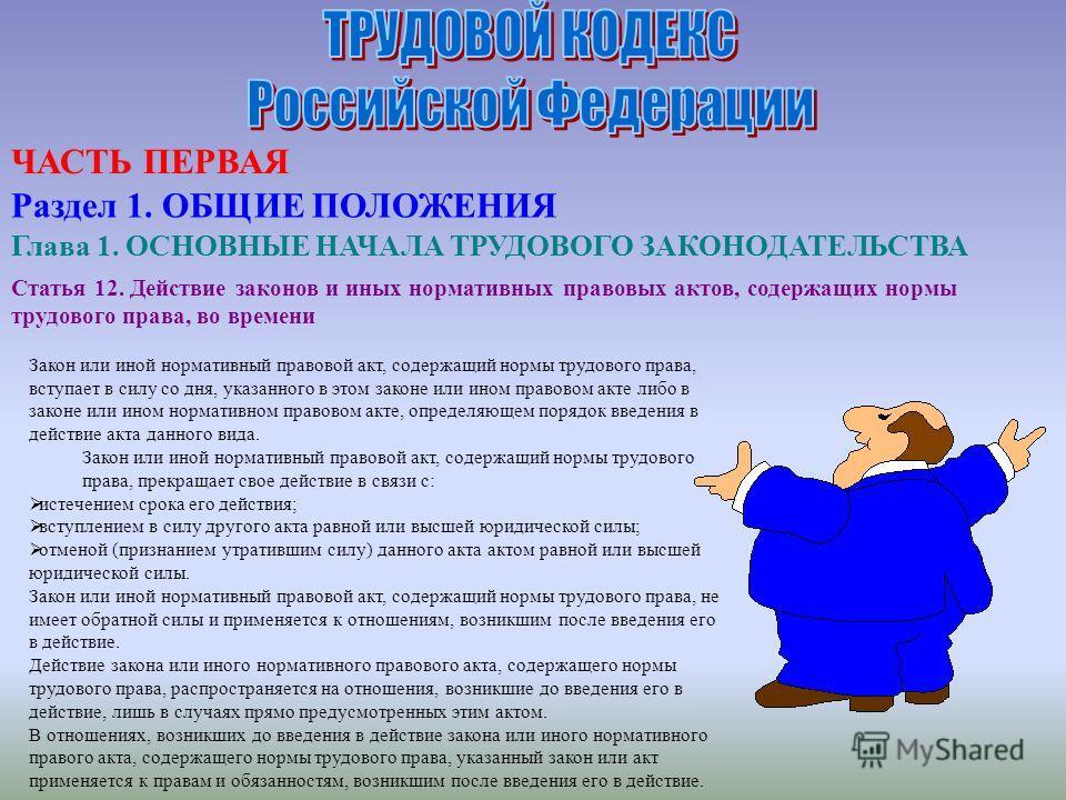 Статья 12. Действие законов и иных нормативных правовых актов, содержащих нормы трудового права, во времени Закон или иной нормативный правовой акт, содержащий нормы трудового права, вступает в силу со дня, указанного в этом законе или ином правовом