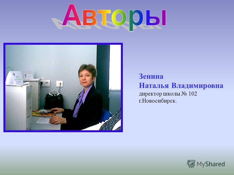 Зенина Наталья Владимировна директор школы 102 г.Новосибирск.