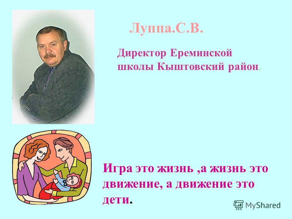 Луппа.С.В. Директор Ереминской школы Кыштовский район. Игра это жизнь,а жизнь это движение, а движение это дети.