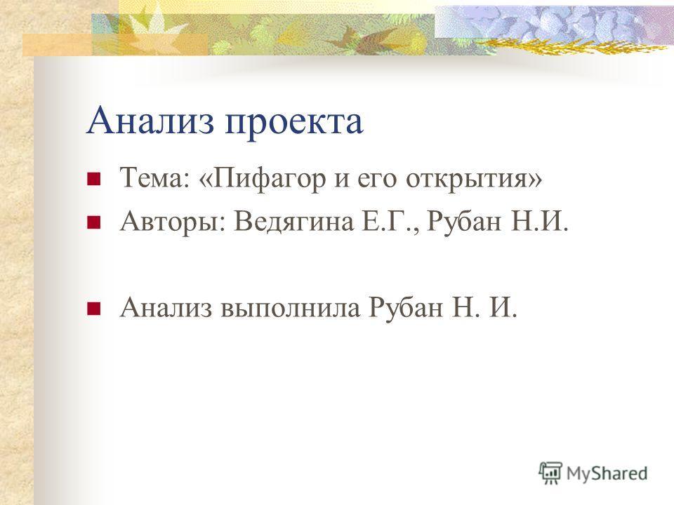 Анализ проекта Тема: «Пифагор и его открытия» Авторы: Ведягина Е.Г., Рубан Н.И. Анализ выполнила Рубан Н. И.