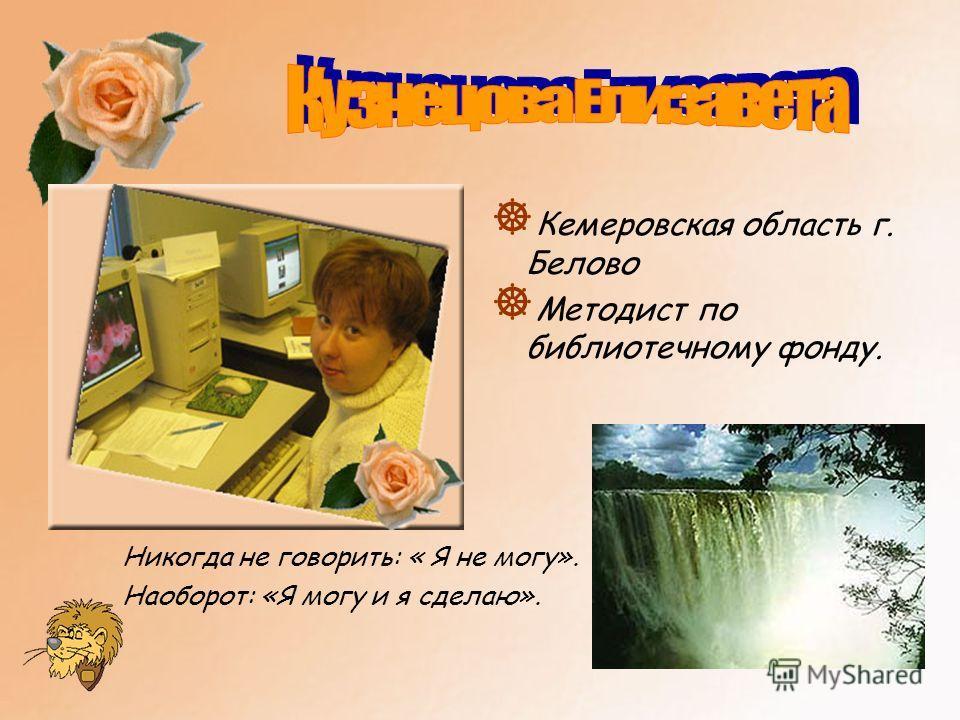 ] Кемеровская область г. Белово ] Методист по библиотечному фонду. Никогда не говорить: « Я не могу». Наоборот: «Я могу и я сделаю».