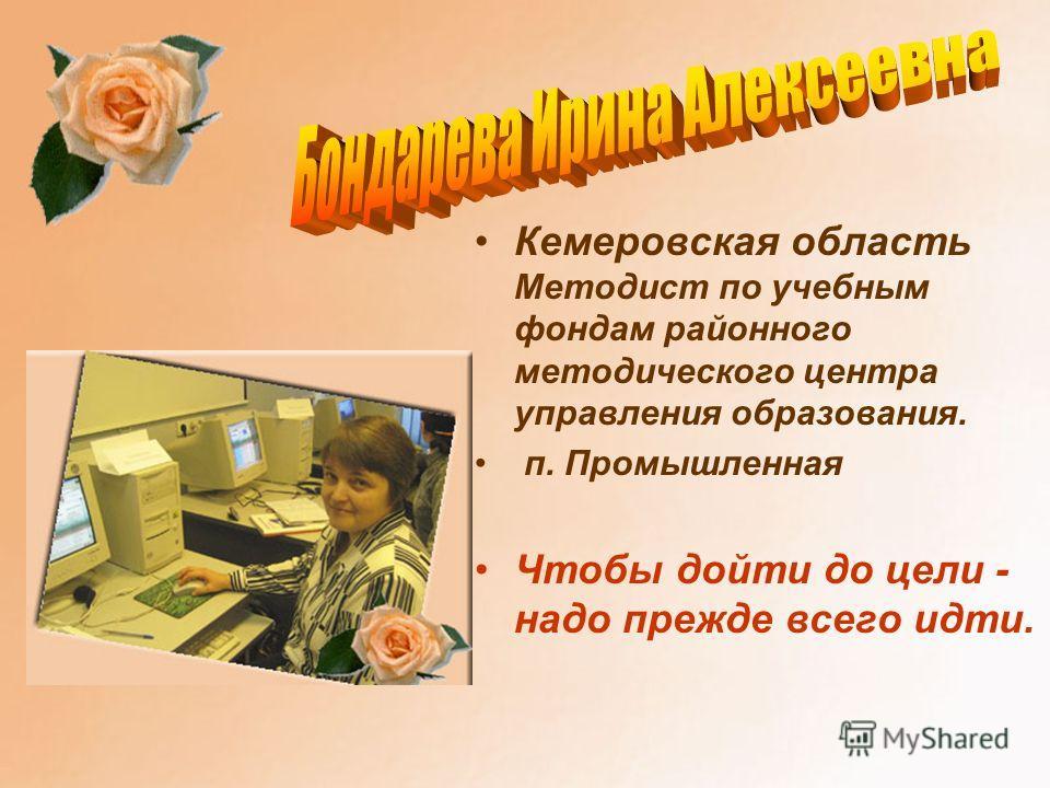 Кемеровская область Методист по учебным фондам районного методического центра управления образования. п. Промышленная Чтобы дойти до цели - надо прежде всего идти.