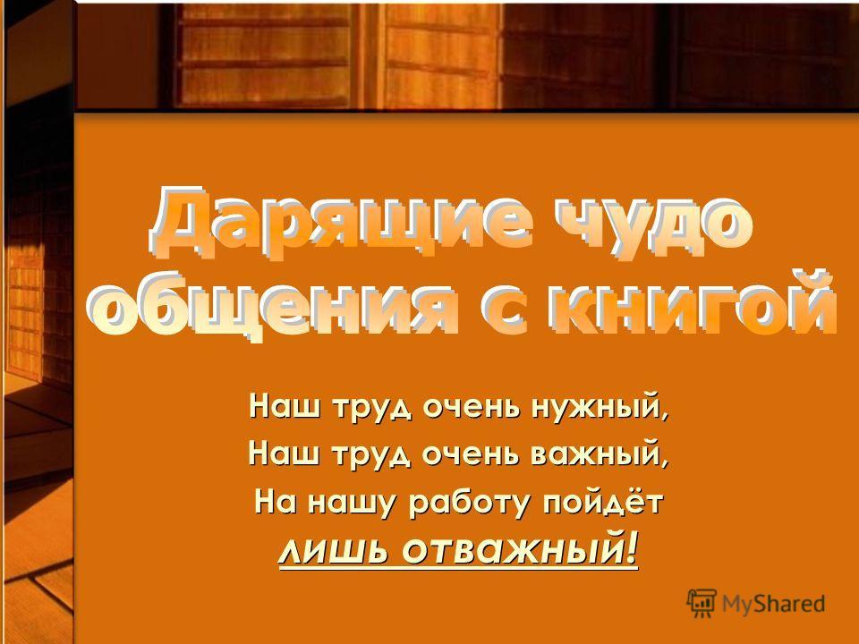Наш труд очень нужный, Наш труд очень важный, На нашу работу пойдёт лишь отважный! Наш труд очень нужный, Наш труд очень важный, На нашу работу пойдёт лишь отважный!