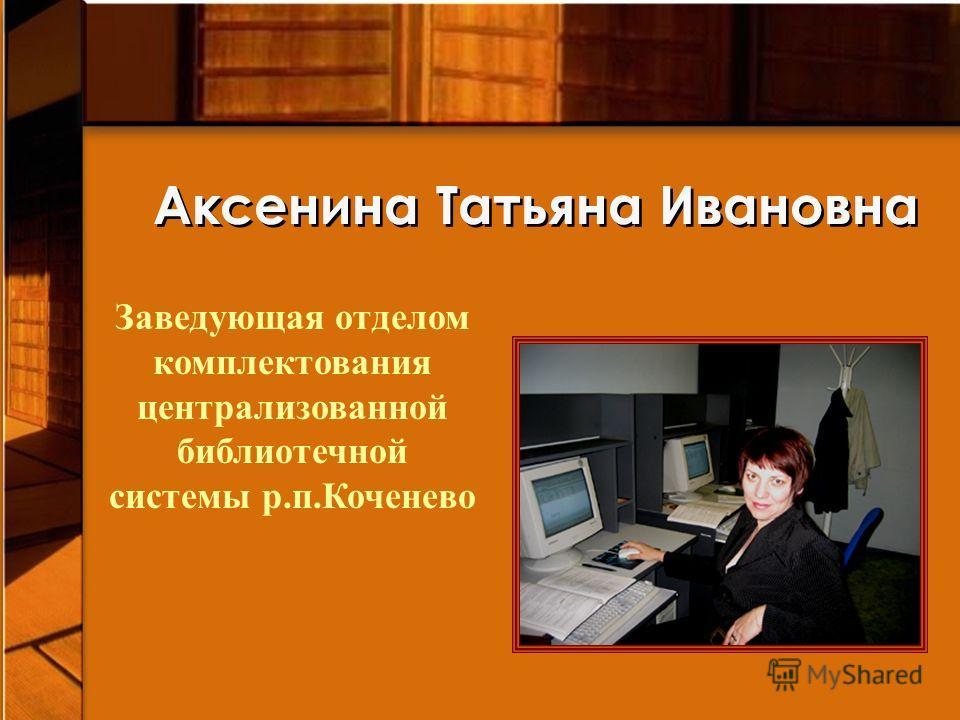 Аксенина Татьяна Ивановна Заведующая отделом комплектования централизованной библиотечной системы р.п.Коченево