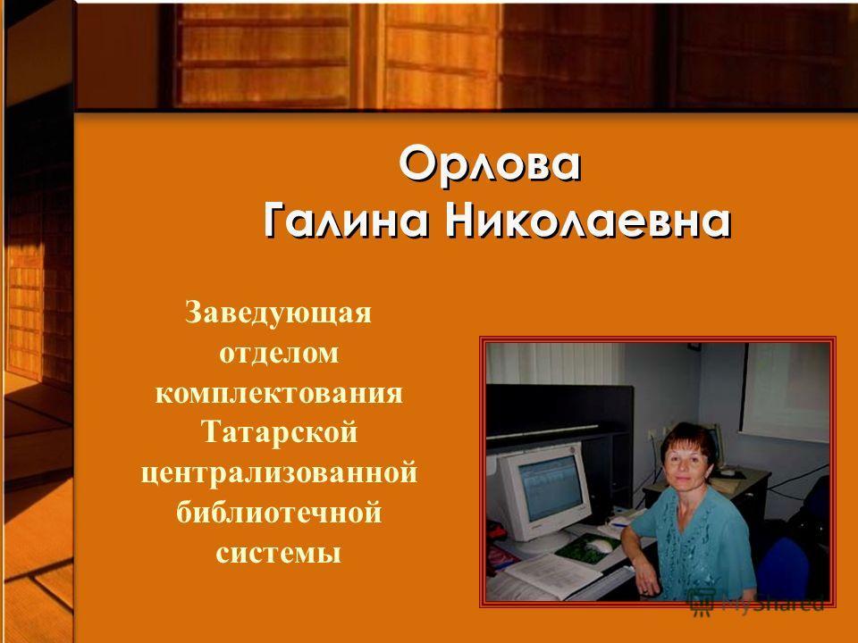 Орлова Галина Николаевна Заведующая отделом комплектования Татарской централизованной библиотечной системы