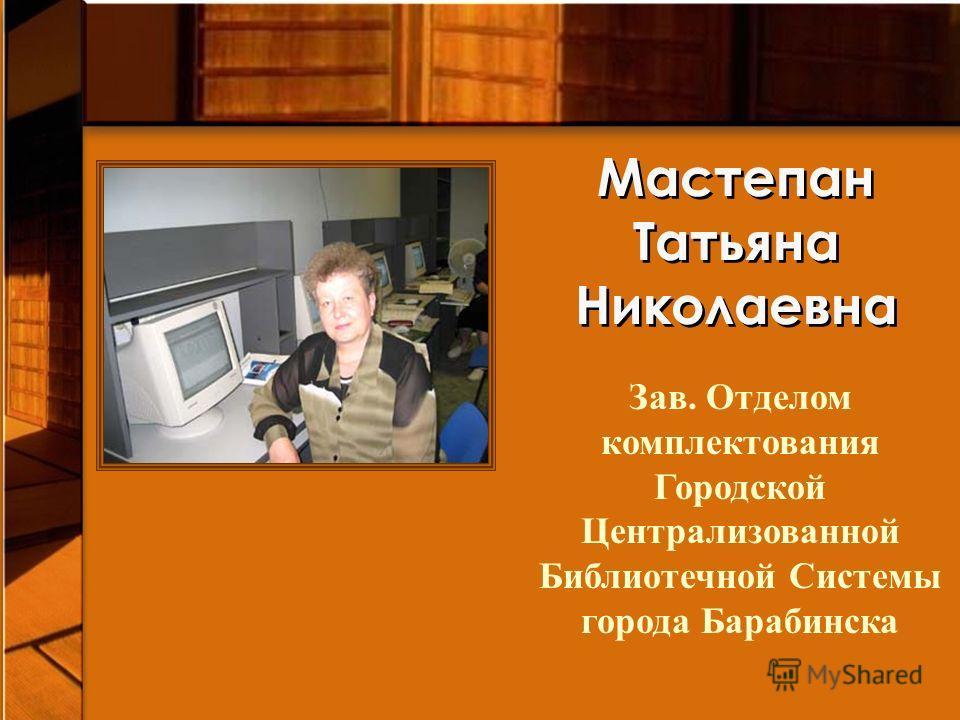 Мастепан Татьяна Николаевна Зав. Отделом комплектования Городской Централизованной Библиотечной Системы города Барабинска