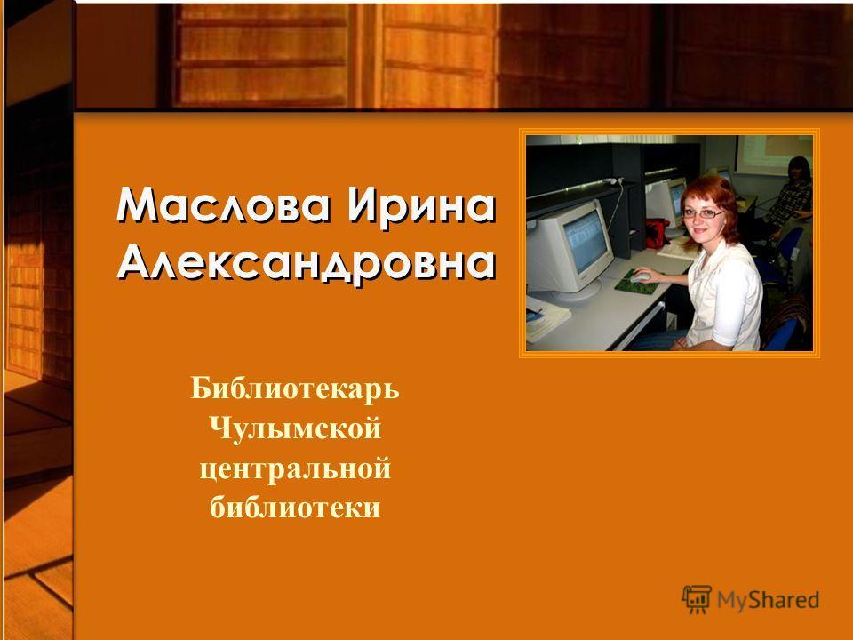 Маслова Ирина Александровна Библиотекарь Чулымской центральной библиотеки