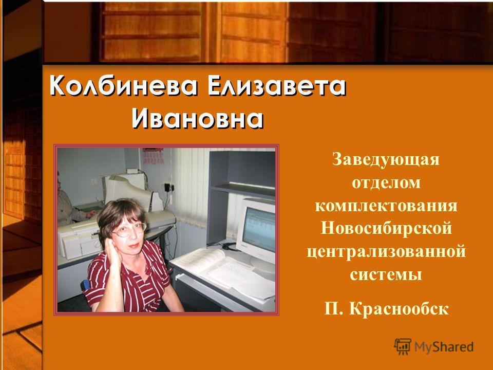 Колбинева Елизавета Ивановна Заведующая отделом комплектования Новосибирской централизованной системы П. Краснообск