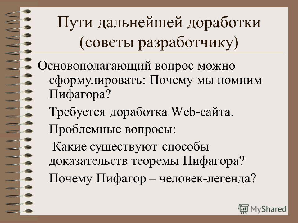 Пути дальнейшей доработки (советы разработчику) Основополагающий вопрос можно сформулировать: Почему мы помним Пифагора? Требуется доработка Web-сайта. Проблемные вопросы: Какие существуют способы доказательств теоремы Пифагора? Почему Пифагор – чело