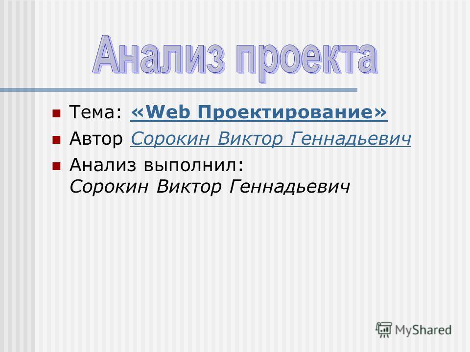 Тема: «Web Проектирование»«Web Проектирование» Автор Сорокин Виктор ГеннадьевичСорокин Виктор Геннадьевич Анализ выполнил: Сорокин Виктор Геннадьевич