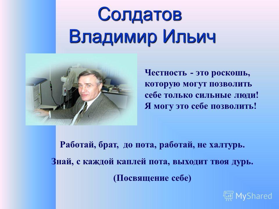 Солдатов Владимир Ильич Работай, брат, до пота, работай, не халтурь. Знай, с каждой каплей пота, выходит твоя дурь. (Посвящение себе) Честность - это роскошь, которую могут позволить себе только сильные люди! Я могу это себе позволить!