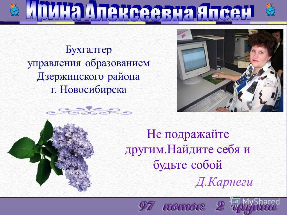 Бухгалтер управления образованием Дзержинского района г. Новосибирска Не подражайте другим.Найдите себя и будьте собой Д.Карнеги