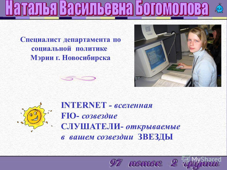 INTERNET - вселенная FIO- созвездие СЛУШАТЕЛИ- открываемые в вашем созвездии ЗВЕЗДЫ Специалист департамента по социальной политике Мэрии г. Новосибирска