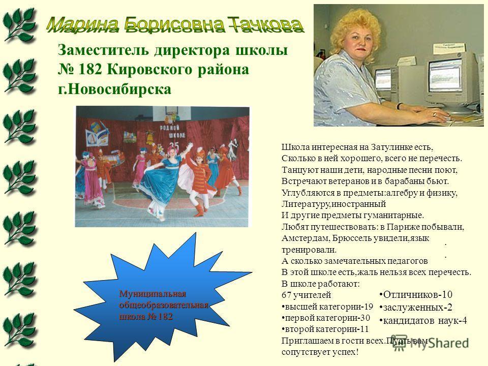 Заместитель директора школы 182 Кировского района г.Новосибирска Школа интересная на Затулинке есть, Сколько в ней хорошего, всего не перечесть. Танцуют наши дети, народные песни поют, Встречают ветеранов и в барабаны бьют. Углубляются в предметы:алг