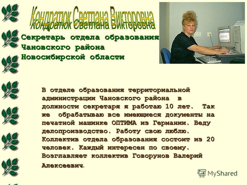 Секретарь отдела образования Чановского района Новосибирской области В отделе образования территориальной администрации Чановского района в должности секретаря я работаю 10 лет. Так же обрабатываю все имеющиеся документы на печатной машинке ОПТИМА из