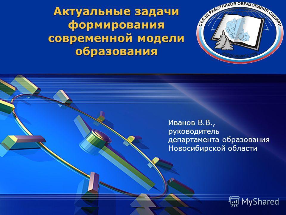 Актуальные задачи формирования современной модели образования Иванов В.В., руководитель департамента образования Новосибирской области