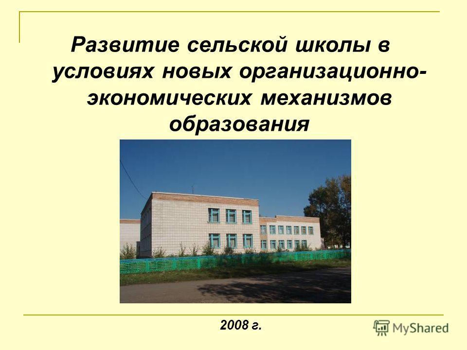 Развитие сельской школы в условиях новых организационно- экономических механизмов образования 2008 г.