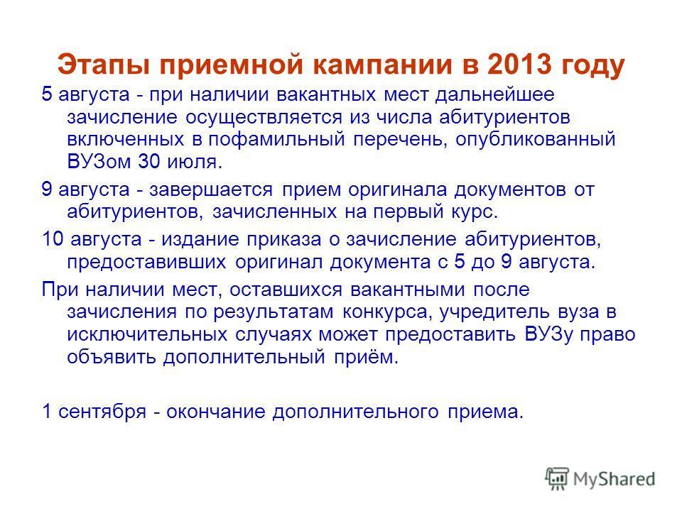 Этапы приемной кампании в 2013 году 5 августа - при наличии вакантных мест дальнейшее зачисление осуществляется из числа абитуриентов включенных в пофамильный перечень, опубликованный ВУЗом 30 июля. 9 августа - завершается прием оригинала документов