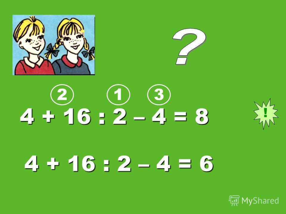 4 + 16 : 2 – 4 = 8 4 + 16 : 2 – 4 = 6 ! 123