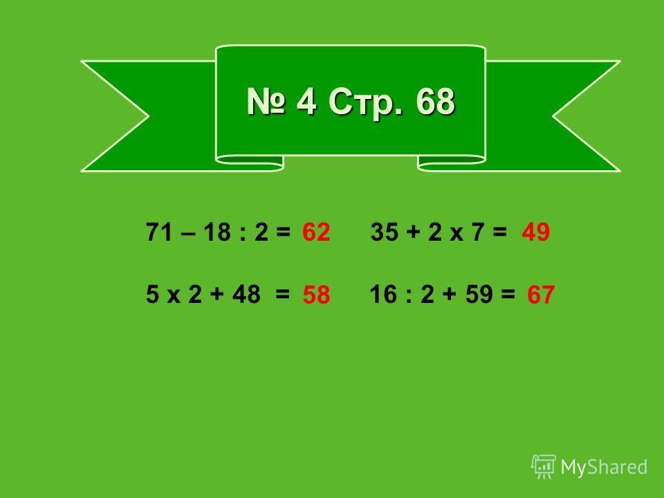 4 Стр. 68 4 Стр. 68 71 – 18 : 2 = 35 + 2 х 7 = 5 х 2 + 48 = 16 : 2 + 59 = 62 5867 49