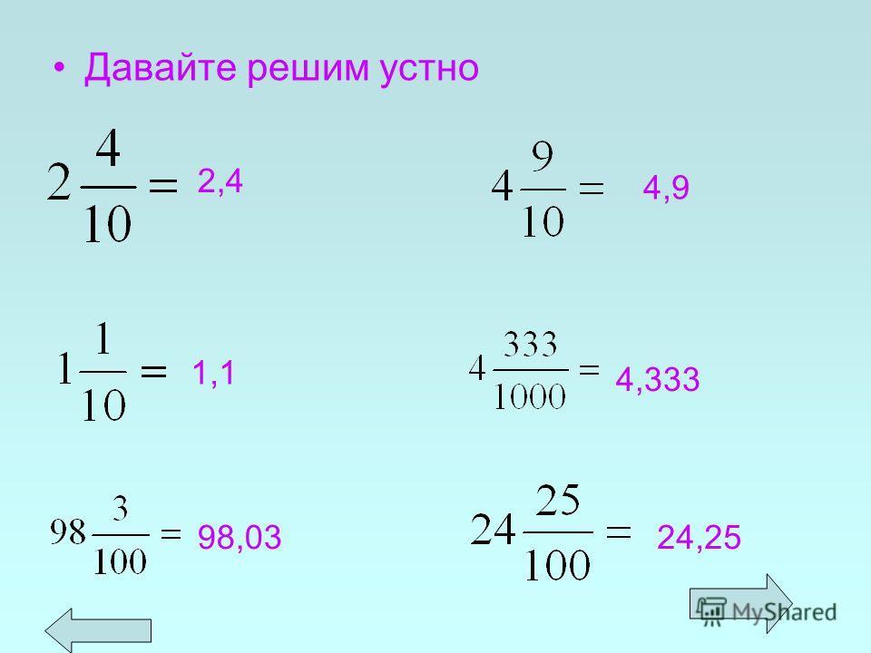 1.Если дробь правильная, то перед запятой пишут цифру 0. 2. После запятой числитель дробной части должен иметь столько же цифр, сколько нулей в знаменателе. 3,02 5,007 0, 4 0, 3