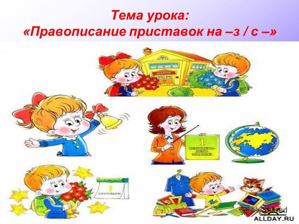 Тема урока: «Правописание приставок на –з / с –»