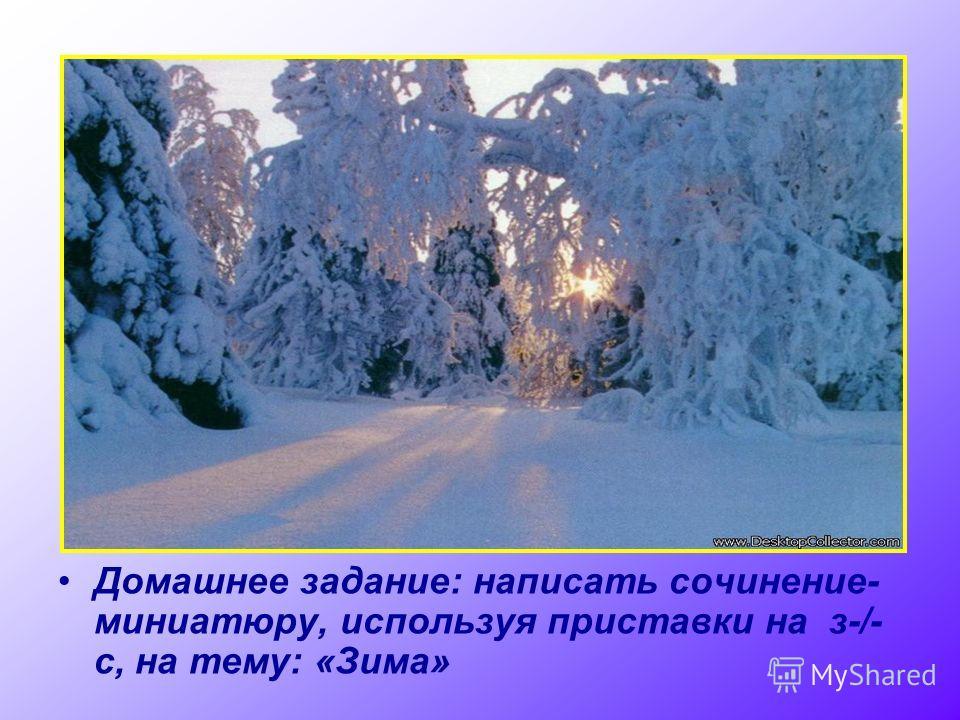 Домашнее задание: написать сочинение- миниатюру, используя приставки на з-/- с, на тему: «Зима»