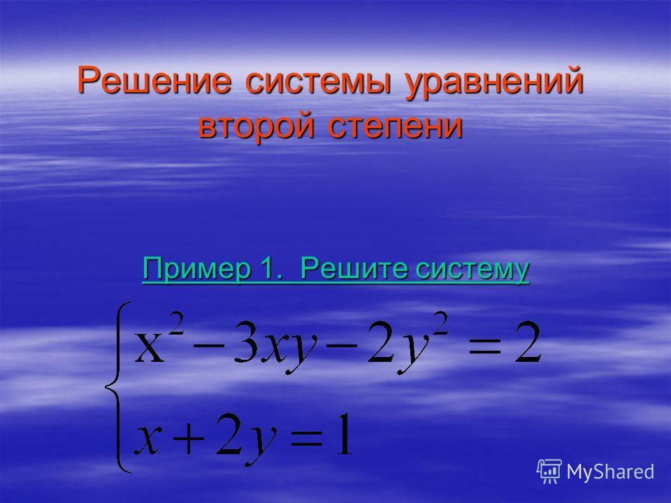Решение системы уравнений второй степени Пример 1. Решите систему