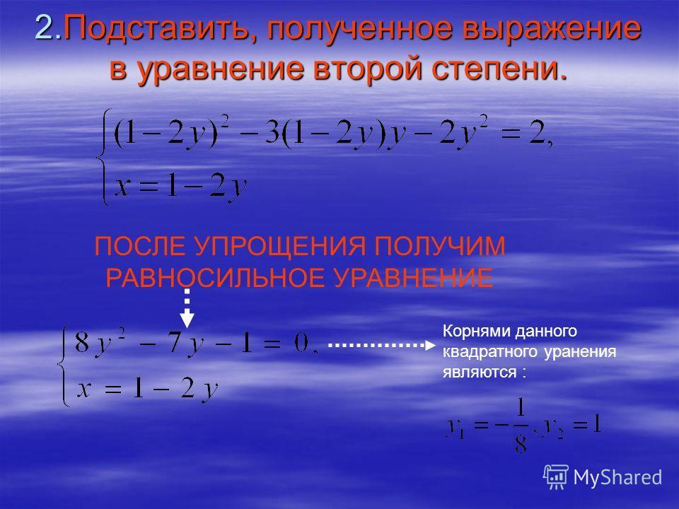 2.Подставить, полученное выражение в уравнение второй степени. ПОСЛЕ УПРОЩЕНИЯ ПОЛУЧИМ РАВНОСИЛЬНОЕ УРАВНЕНИЕ Корнями данного квадратного уранения являются :