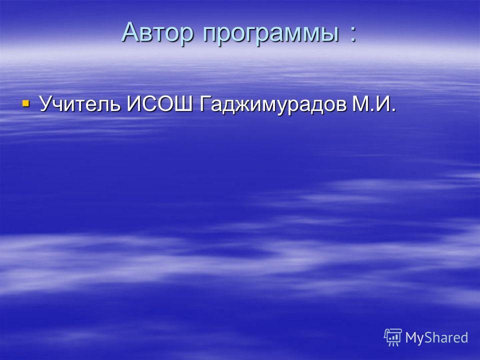 Автор программы : Учитель ИСОШ Гаджимурадов М.И. Учитель ИСОШ Гаджимурадов М.И.