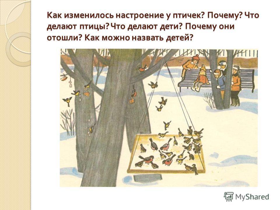 Как изменилось настроение у птичек ? Почему ? Что делают птицы ? Что делают дети ? Почему они отошли ? Как можно назвать детей ?