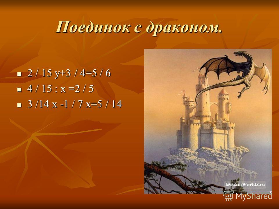 Поединок с драконом. 2 / 15 у+3 / 4=5 / 6 2 / 15 у+3 / 4=5 / 6 4 / 15 : х =2 / 5 4 / 15 : х =2 / 5 3 /14 х -1 / 7 х=5 / 14 3 /14 х -1 / 7 х=5 / 14..\Мои документы\Мои рисунки\dragonzamok.j pg..\Мои документы\Мои рисунки\dragonzamok.j pg..\Мои докумен