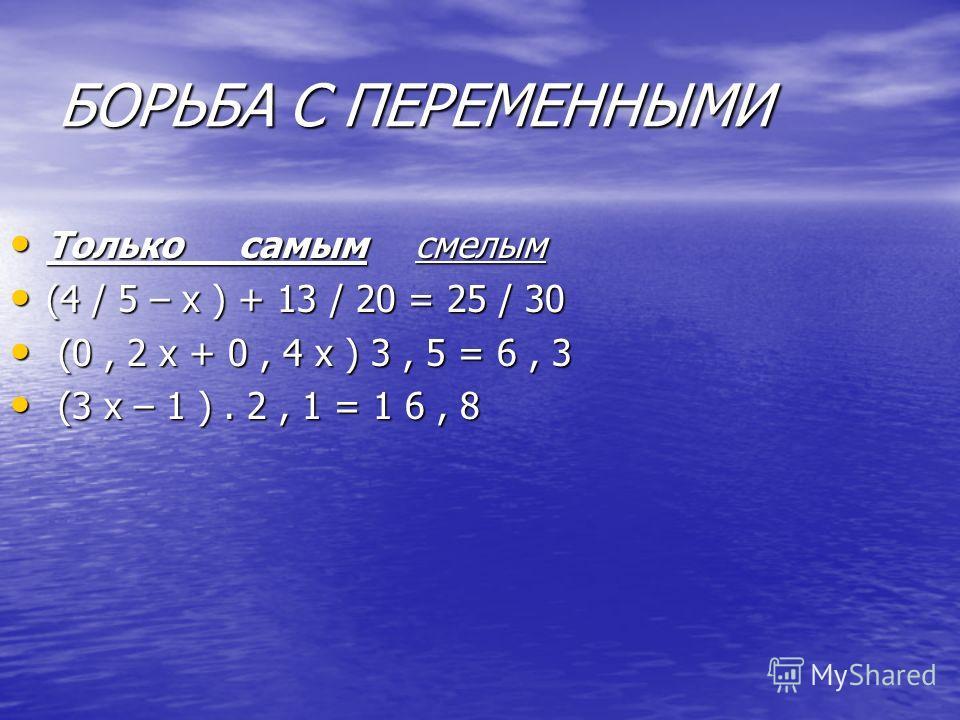БОРЬБА С ПЕРЕМЕННЫМИ Только самым смелым Только самым смелым (4 / 5 – х ) + 13 / 20 = 25 / 30 (4 / 5 – х ) + 13 / 20 = 25 / 30 (0, 2 х + 0, 4 х ) 3, 5 = 6, 3 (0, 2 х + 0, 4 х ) 3, 5 = 6, 3 (3 х – 1 ). 2, 1 = 1 6, 8 (3 х – 1 ). 2, 1 = 1 6, 8