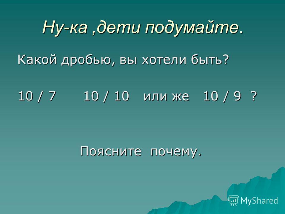 Ну-ка,дети подумайте. Какой дробью, вы хотели быть? 10 / 7 10 / 10 или же 10 / 9 ? Поясните почему. Поясните почему.