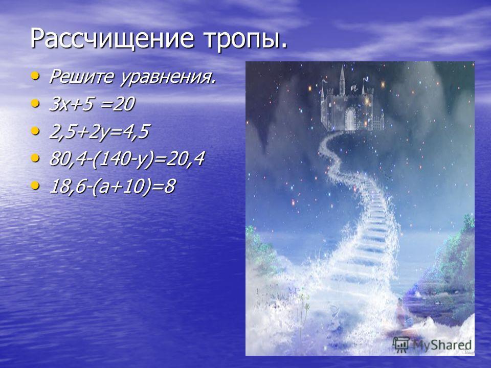 Рассчищение тропы. Решите уравнения. Решите уравнения. 3х+5 =20 3х+5 =20 2,5+2у=4,5 2,5+2у=4,5 80,4-(140-у)=20,4 80,4-(140-у)=20,4 18,6-(а+10)=8 18,6-(а+10)=8