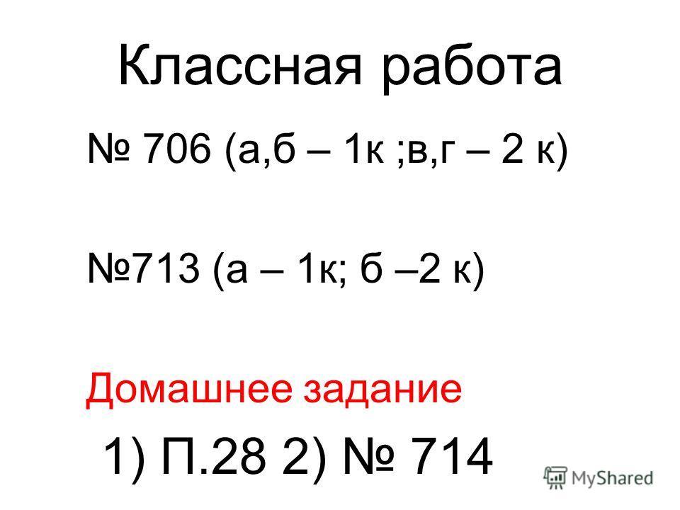Классная работа 706 (а,б – 1к ;в,г – 2 к) 713 (а – 1к; б –2 к) Домашнее задание 1) П.28 2) 714