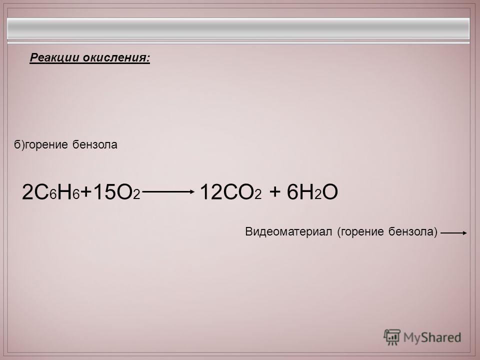 2С 6 Н 6 +15О 2 12СО 2 + 6Н 2 О Реакции окисления: б)горение бензола Видеоматериал (горение бензола)