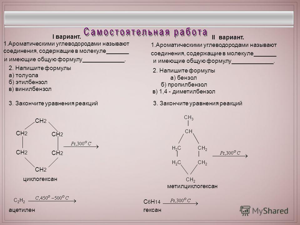 I вариант. 1.Ароматическими углеводородами называют соединения, содержащие в молекуле_______ и имеющие общую формулу_____________. II вариант. 1.Ароматическими углеводородами называют соединения, содержащие в молекуле_______ и имеющие общую формулу__