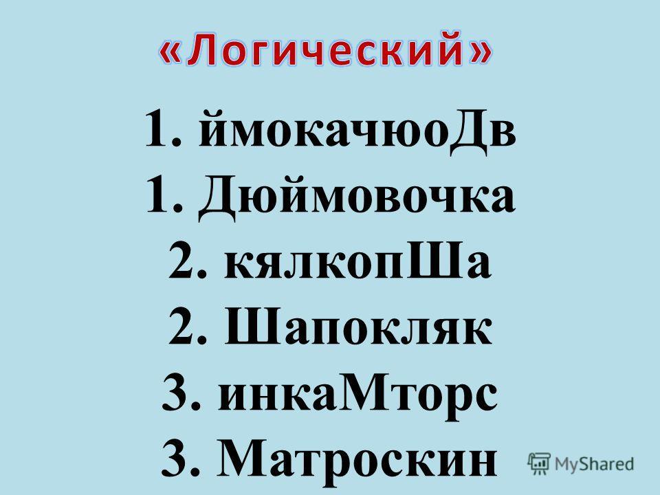 1. ймокачюоДв 1. Дюймовочка 2. кялкопШа 2. Шапокляк 3. инкаМторс 3. Матроскин