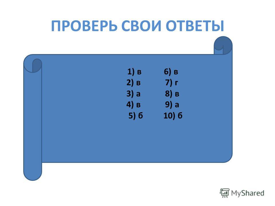 ПРОВЕРЬ СВОИ ОТВЕТЫ ) в 4) в 9) а 5 1) в 6) в 2) в 7) г 3) а 8) в 4) в 9) а 5) б 10) б