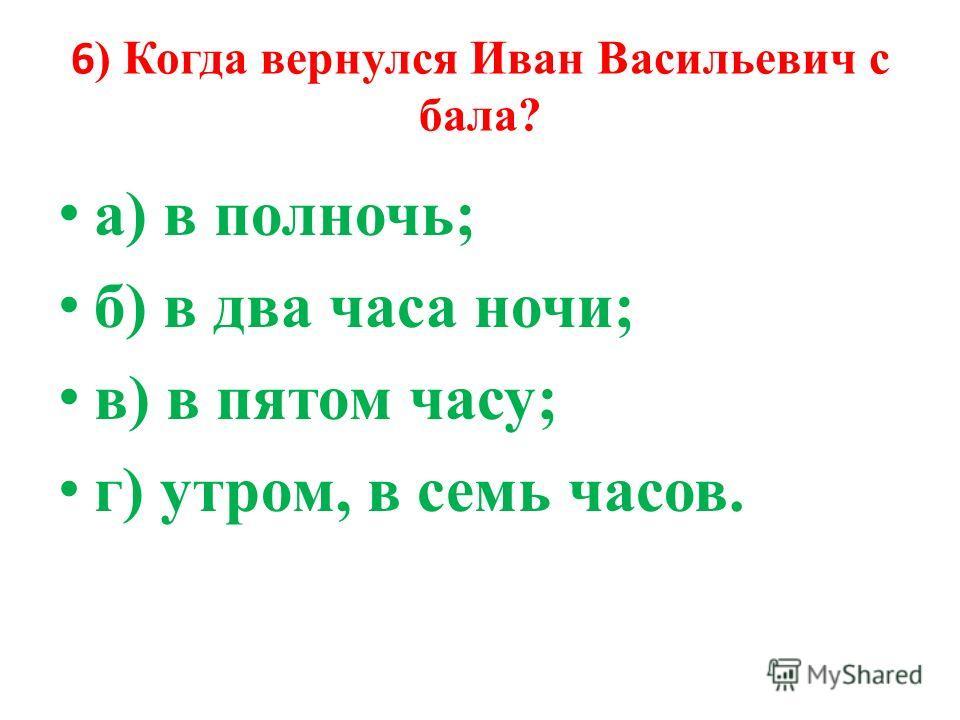 6 ) Когда вернулся Иван Васильевич с бала? а) в полночь; б) в два часа ночи; в) в пятом часу; г) утром, в семь часов.
