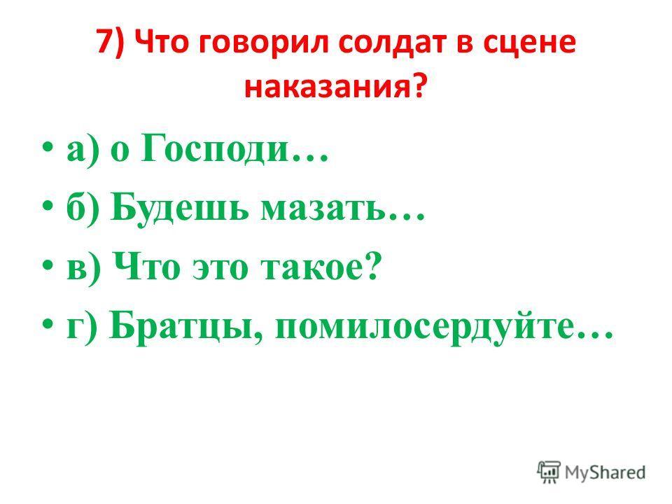 7) Что говорил солдат в сцене наказания? а) о Господи… б) Будешь мазать… в) Что это такое? г) Братцы, помилосердуйте…