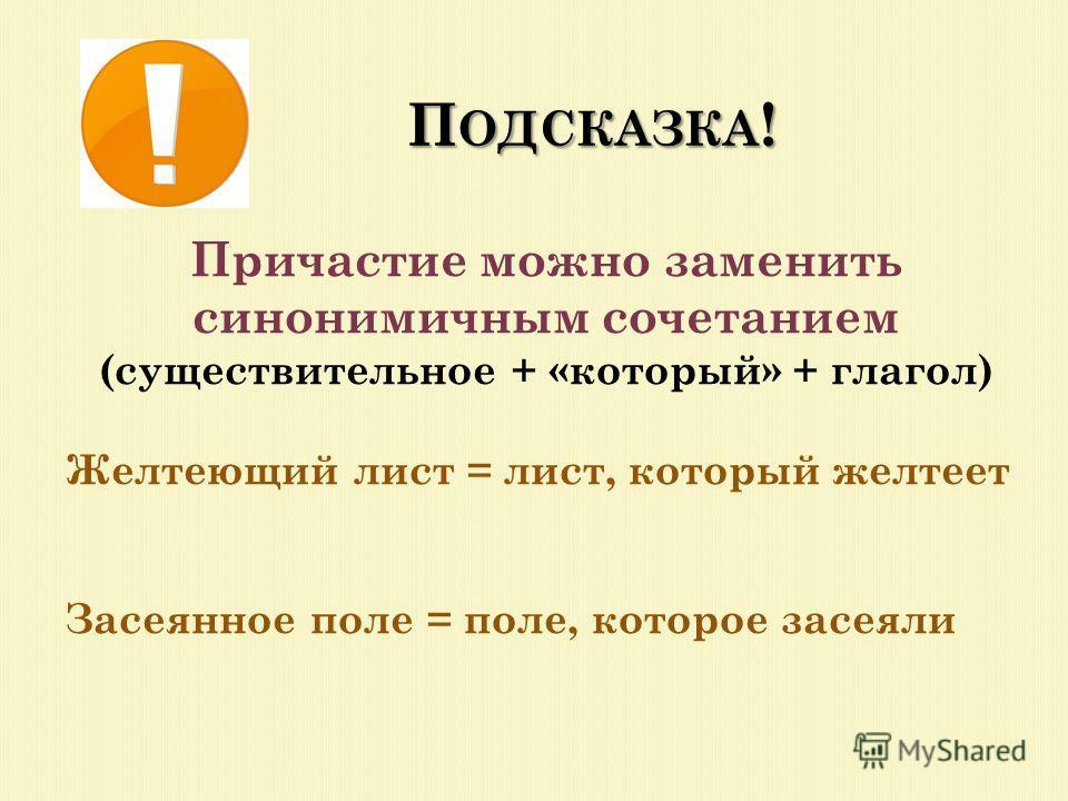 П ОДСКАЗКА ! Причастие можно заменить синонимичным сочетанием (существительное + «который» + глагол) Желтеющий лист = лист, который желтеет Засеянное поле = поле, которое засеяли