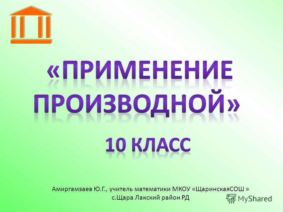 Амиргамзаев Ю.Г., учитель математики МКОУ «ЩаринскаяСОШ » с.Щара Лакский район РД