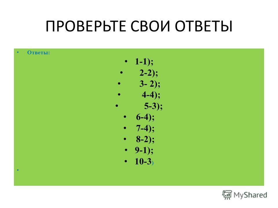 ПРОВЕРЬТЕ СВОИ ОТВЕТЫ Ответы: 1-1); 2-2); 3- 2); 4-4); 5-3); 6-4); 7-4); 8-2); 9-1); 10-3 )